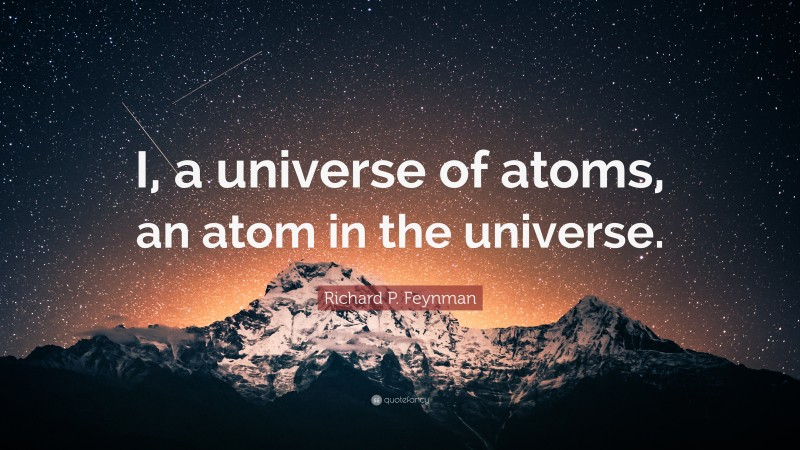 """Richard P. Feynman Quote: """"I, a universe of atoms, an atom in the universe."""""""