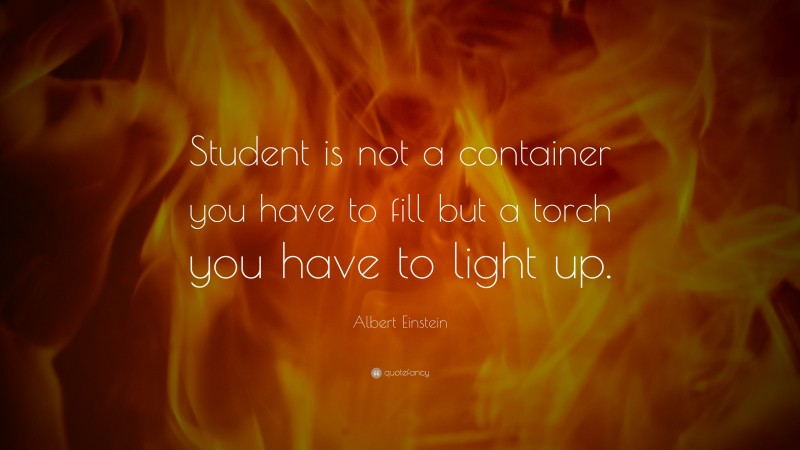 """Albert Einstein Quote: """"Student is not a container you have to fill but a torch you have to light up."""""""