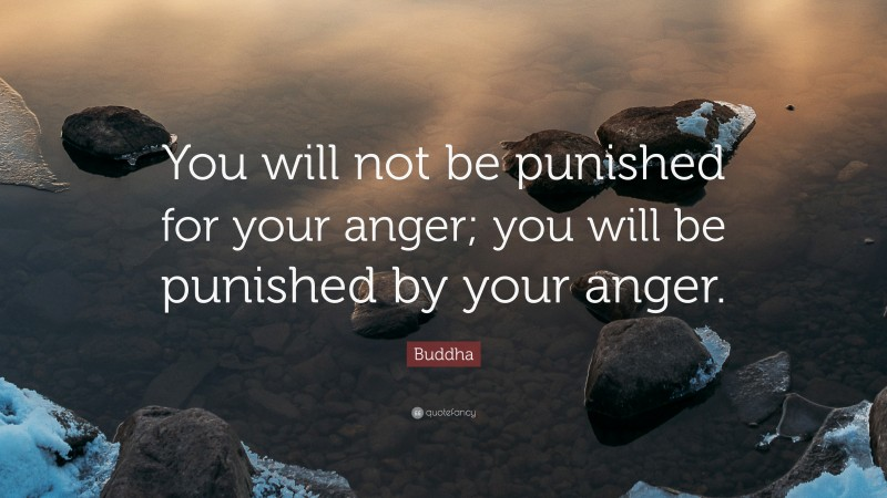 """Buddha Quote: """"You will not be punished for your anger; you will be punished by your anger."""""""