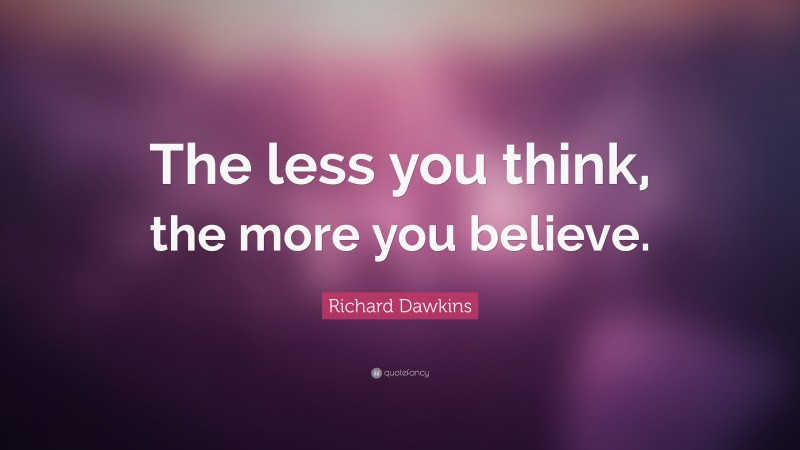 """Richard Dawkins Quote: """"The less you think, the more you believe."""""""