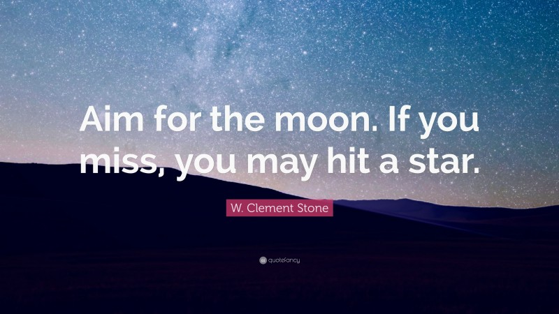 """W. Clement Stone Quote: """"Aim for the moon. If you miss, you may hit a star."""""""