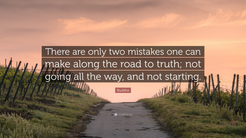"""Buddha Quote: """"There are only two mistakes one can make along the road to truth; not going all the way, and not starting."""""""