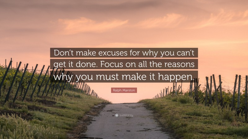 """Ralph Marston Quote: """"Don't make excuses for why you can't get it done. Focus on all the reasons why you must make it happen."""""""