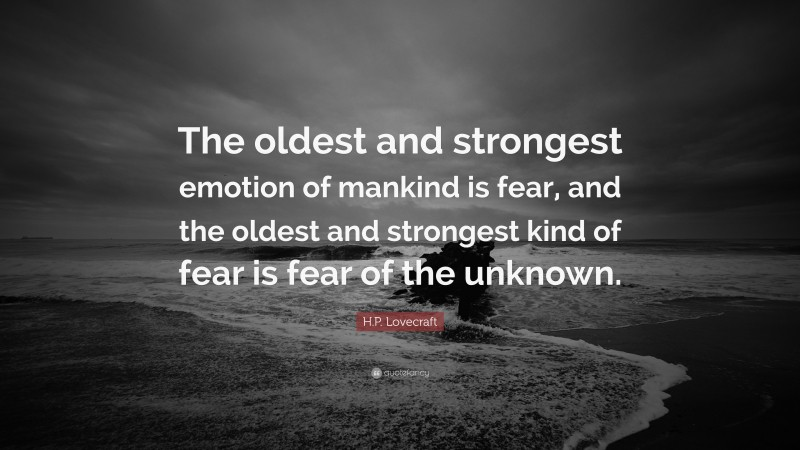 """H.P. Lovecraft Quote: """"The oldest and strongest emotion of mankind is fear, and the oldest and strongest kind of fear is fear of the unknown."""""""