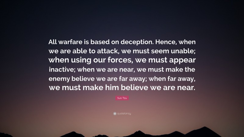 """Sun Tzu Quote: """"All warfare is based on deception. Hence, when we are able to attack, we must seem unable; when using our forces, we must appear inactive; when we are near, we must make the enemy believe we are far away; when far away, we must make him believe we are near."""""""