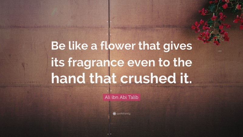 """Flower Quotes: """"Be like a flower that gives its fragrance even to the hand that crushed it."""" — Ali ibn Abi Talib"""