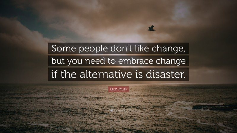 """Elon Musk Quote: """"Some people don't like change, but you need to embrace change if the alternative is disaster."""""""