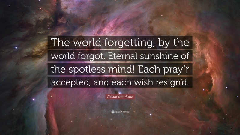 """Alexander Pope Quote: """"The world forgetting, by the world forgot. Eternal sunshine of the spotless mind! Each pray'r accepted, and each wish resign'd."""""""