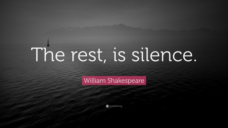 """William Shakespeare Quote: """"The rest, is silence."""""""