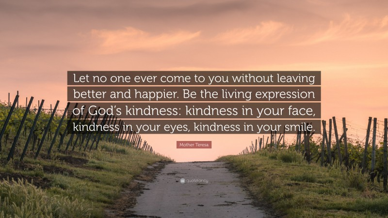 """Mother Teresa Quote: """"Let no one ever come to you without leaving better and happier. Be the living expression of God's kindness: kindness in your face, kindness in your eyes, kindness in your smile."""""""