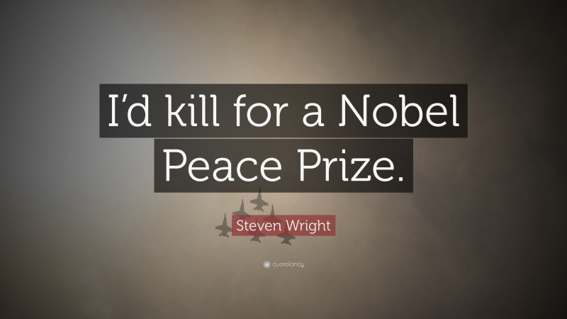 """Steven Wright Quote: """"I'd kill for a Nobel Peace Prize."""""""