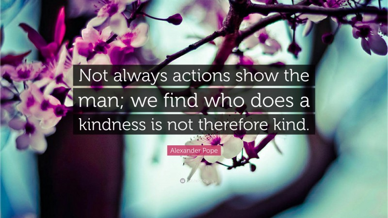 """Alexander Pope Quote: """"Not always actions show the man; we find who does a kindness is not therefore kind."""""""
