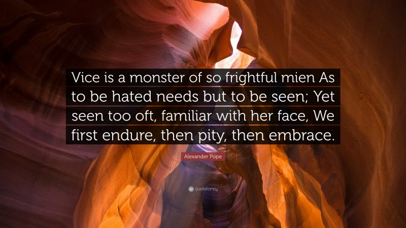 """Alexander Pope Quote: """"Vice is a monster of so frightful mien As to be hated needs but to be seen; Yet seen too oft, familiar with her face, We first endure, then pity, then embrace."""""""