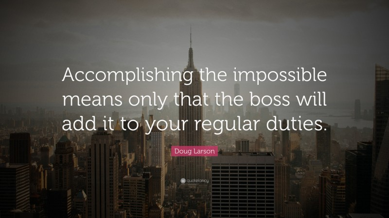 """Doug Larson Quote: """"Accomplishing the impossible means only that the boss will add it to your regular duties."""""""
