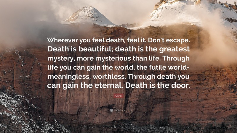 """Osho Quote: """"Wherever you feel death, feel it. Don't escape. Death is beautiful; death is the greatest mystery, more mysterious than life. Through life you can gain the world, the futile world- meaningless, worthless. Through death you can gain the eternal. Death is the door."""""""