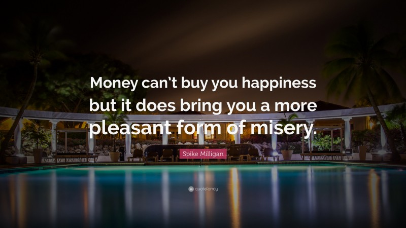 """Spike Milligan Quote: """"Money can't buy you happiness but it does bring you a more pleasant form of misery."""""""