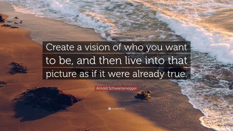 """Arnold Schwarzenegger Quote: """"Create a vision of who you want to be, and then live into that picture as if it were already true."""""""