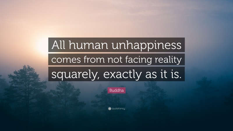 """Buddha Quote: """"All human unhappiness comes from not facing reality squarely, exactly as it is."""""""