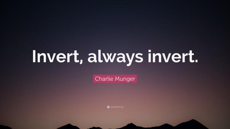 """Charlie Munger Quote: """"Invert, always invert."""""""