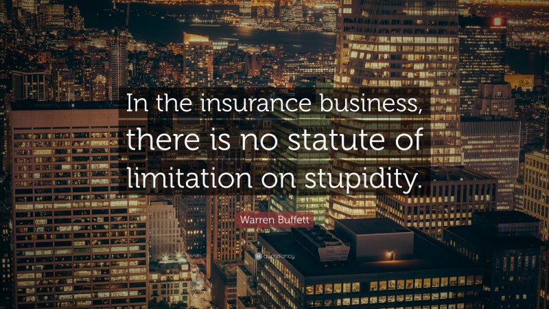 """Warren Buffett Quote: """"In the insurance business, there is no statute of limitation on stupidity."""""""