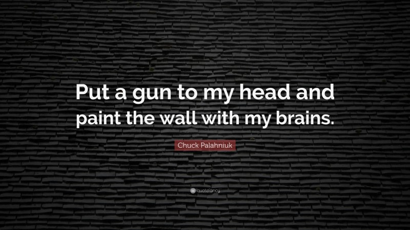 "Chuck Palahniuk Quote: ""Put a gun to my head and paint the wall with my brains."""