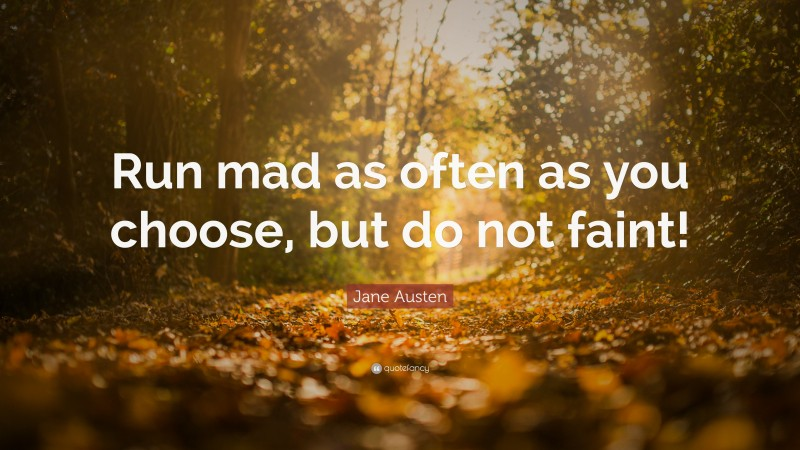 """Jane Austen Quote: """"Run mad as often as you choose, but do not faint!"""""""