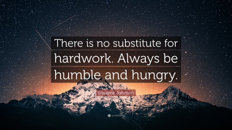 """Dwayne Johnson Quote: """"There is no substitute for hardwork. Always be humble and hungry."""""""