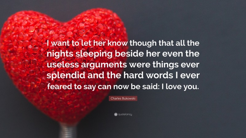 """Charles Bukowski Quote: """"I want to let her know though that all the nights sleeping beside her even the useless arguments were things ever splendid and the hard words I ever feared to say can now be said: I love you."""""""