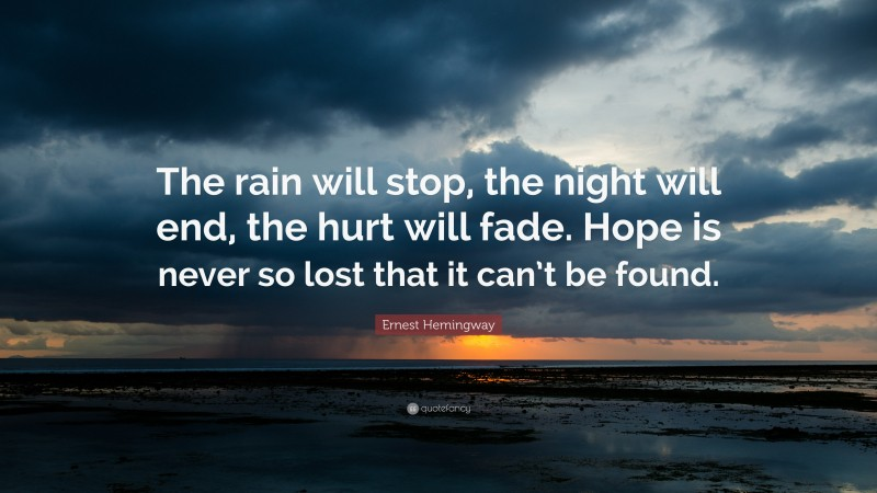 """Ernest Hemingway Quote: """"The rain will stop, the night will end, the hurt will fade. Hope is never so lost that it can't be found."""""""
