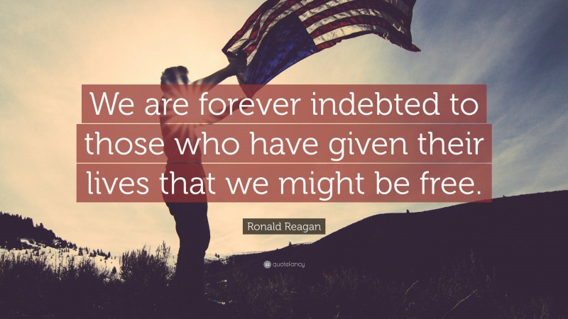 """Ronald Reagan Quote: """"We are forever indebted to those who have given their lives that we might be free."""""""