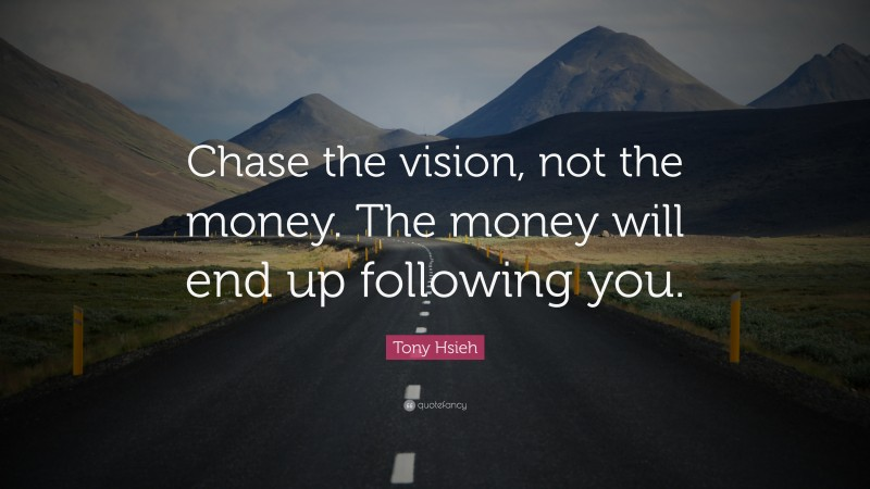 """Tony Hsieh Quote: """"Chase the vision, not the money. The money will end up following you."""""""
