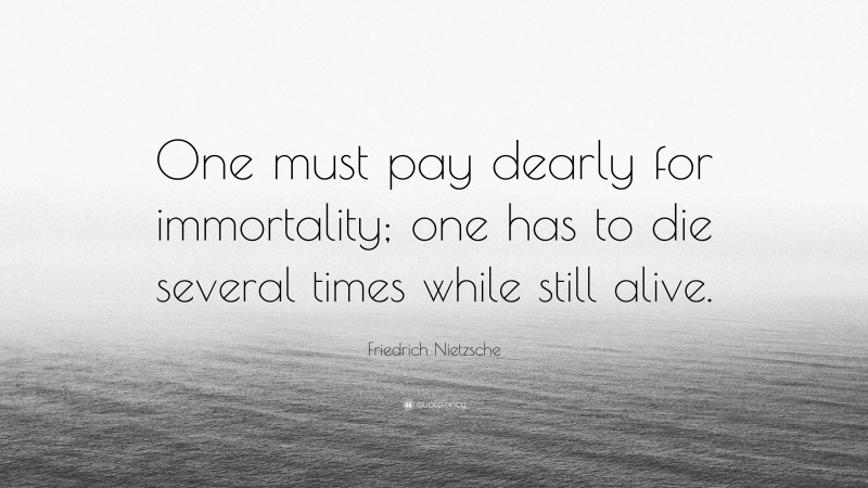 """Friedrich Nietzsche Quote: """"One must pay dearly for immortality; one has to die several times while still alive."""""""