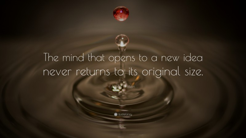 """Albert Einstein Quote: """"The mind that opens to a new idea never returns to its original size."""""""
