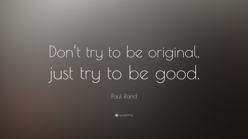 """Paul Rand Quote: """"Don't try to be original, just try to be good."""""""