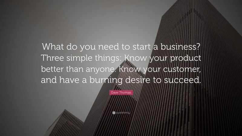 """Dave Thomas Quote: """"What do you need to start a business? Three simple things: Know your product better than anyone. Know your customer, and have a burning desire to succeed."""""""