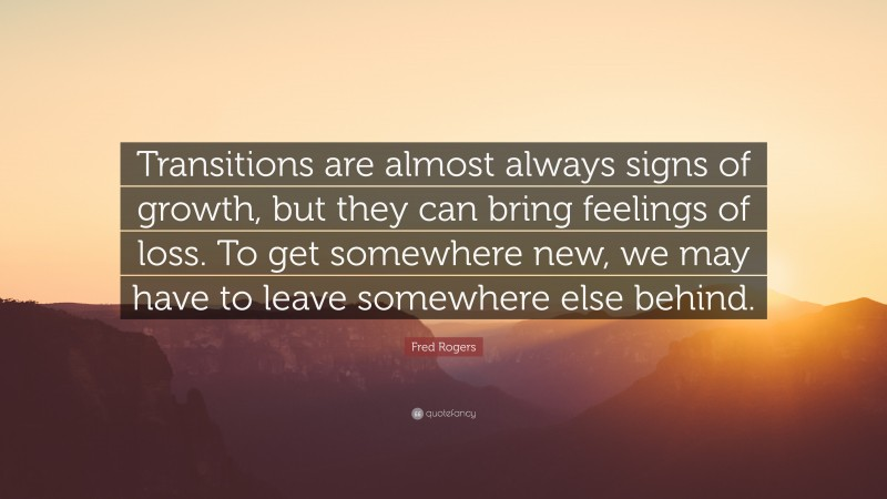 """Fred Rogers Quote: """"Transitions are almost always signs of growth, but they can bring feelings of loss. To get somewhere new, we may have to leave somewhere else behind."""""""
