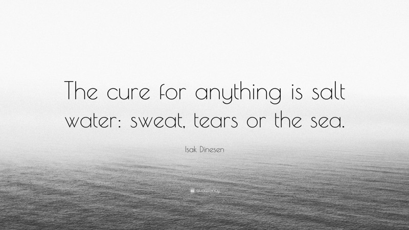 "Isak Dinesen Quote: ""The cure for anything is salt water: sweat, tears or the sea."""
