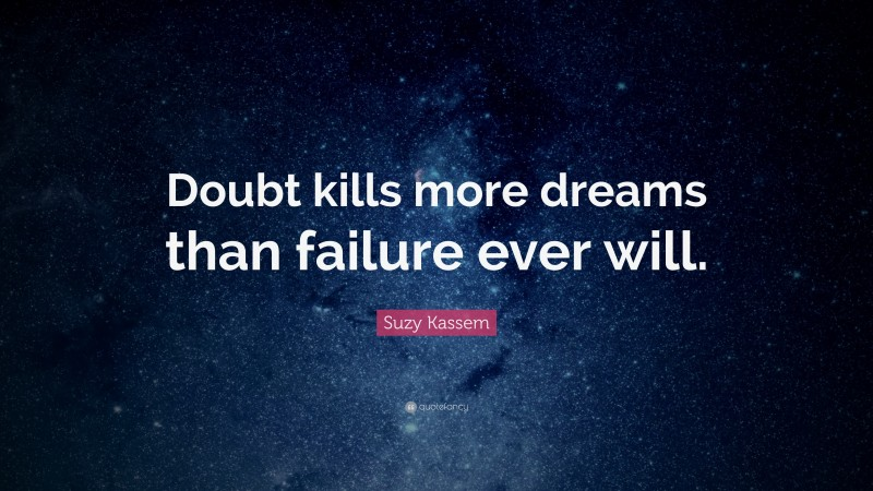 """Suzy Kassem Quote: """"Doubt kills more dreams than failure ever will."""""""