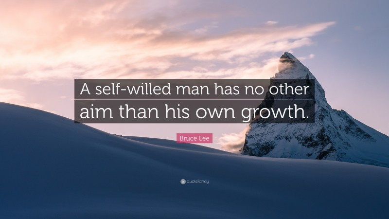 """Bruce Lee Quote: """"A self-willed man has no other aim than his own growth."""""""