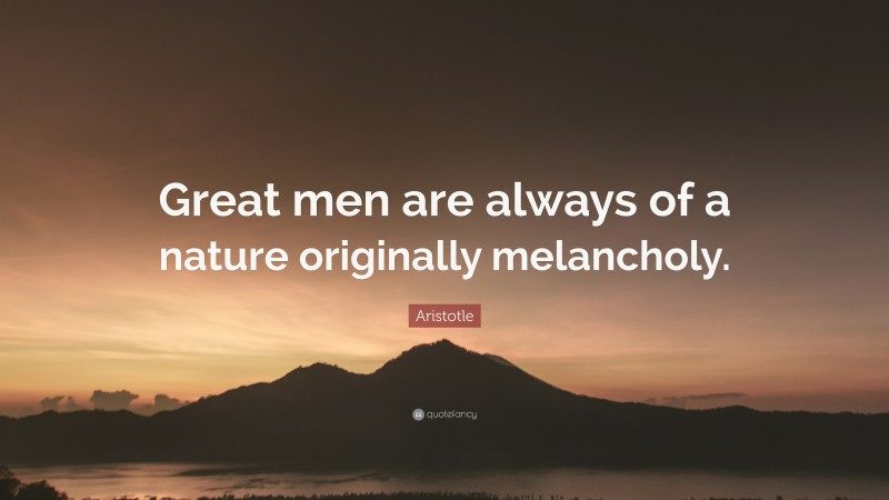 "Aristotle Quote: ""Great men are always of a nature originally melancholy."""
