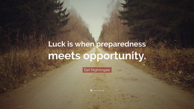 """Earl Nightingale Quote: """"Luck is when preparedness meets opportunity."""""""