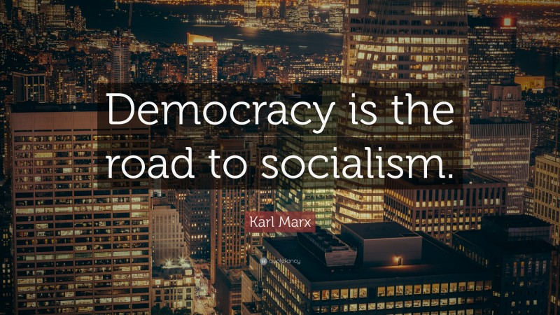 """Karl Marx Quote: """"Democracy is the road to socialism."""""""