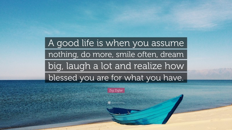 """Zig Ziglar Quote: """"A good life is when you assume nothing, do more, smile often, dream big, laugh a lot and realize how blessed you are for what you have."""""""