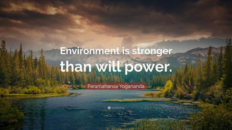 "Paramahansa Yogananda Quote: ""Environment is stronger than will power."""