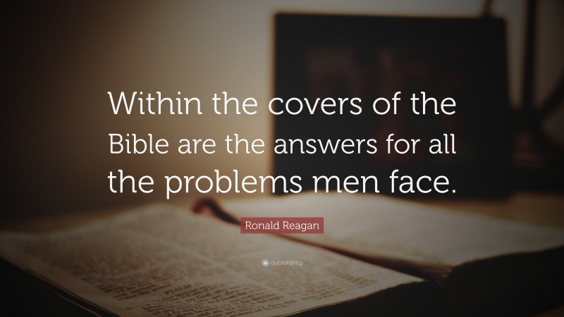 """Ronald Reagan Quote: """"Within the covers of the Bible are the answers for all the problems men face."""""""