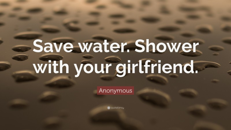 """Anonymous Quote: """"Save water. Shower with your girlfriend."""""""