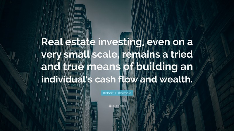 """Robert T. Kiyosaki Quote: """"Real estate investing, even on a very small scale, remains a tried and true means of building an individual's cash flow and wealth."""""""