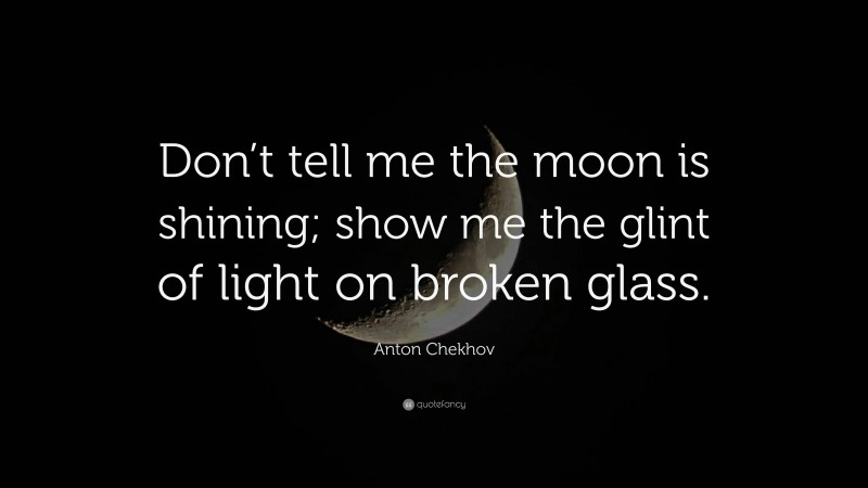 """Anton Chekhov Quote: """"Don't tell me the moon is shining; show me the glint of light on broken glass."""""""