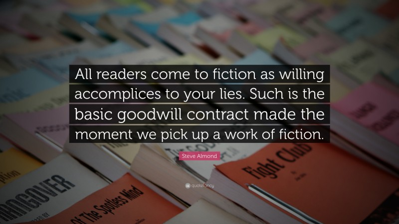 """Steve Almond Quote: """"All readers come to fiction as willing accomplices to your lies. Such is the basic goodwill contract made the moment we pick up a work of fiction."""""""