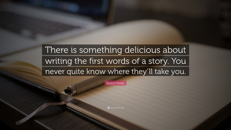 """Quotes About Writing: """"There is something delicious about writing the first words of a story. You never quite know where they'll take you."""" — Beatrix Potter"""